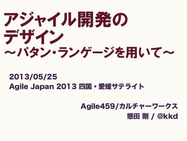 アジャイル開発のデザイン〜パタン・ランゲージを用いて〜2013/05/25Agile Japan 2013 四国・愛媛サテライトAgile459/カルチャーワークス懸田 剛 / @kkd