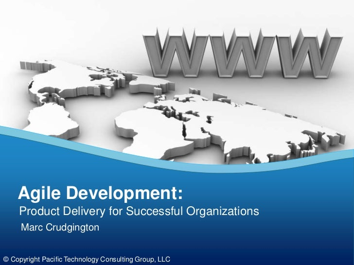 Agile Development:    Product Delivery for Successful Organizations     Marc Crudgington© Copyright Pacific Technology Con...