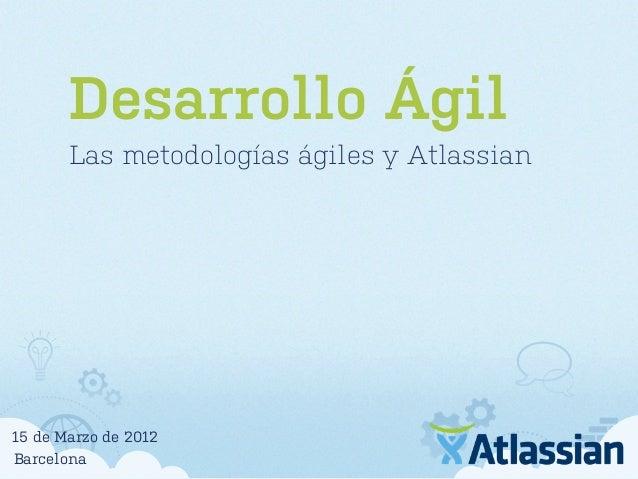 Desarrollo Ágil Las metodologías ágiles y Atlassian Barcelona 15 de Marzo de 2012