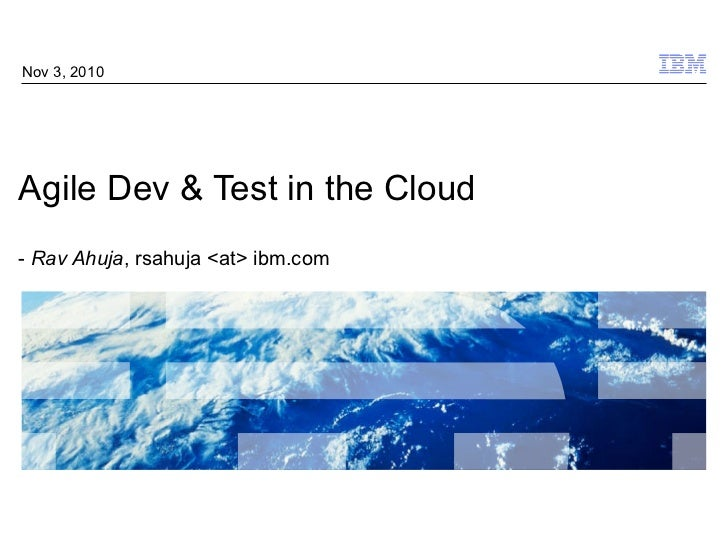 Agile Dev & Test in the Cloud -  Rav Ahuja , rsahuja <at> ibm.com Nov 3, 2010
