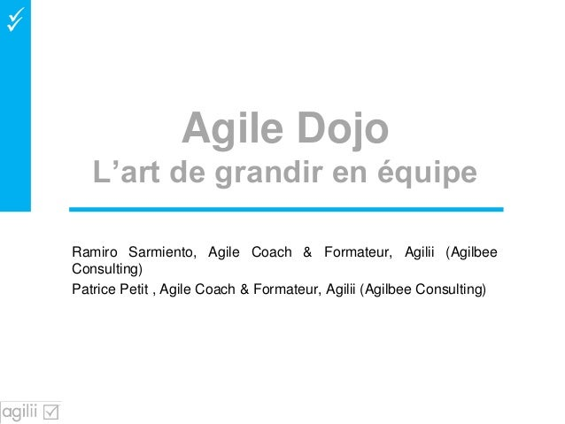  Agile Dojo L'art de grandir en équipe Ramiro Sarmiento, Agile Coach & Formateur, Agilii (Agilbee Consulting) Patrice Pe...
