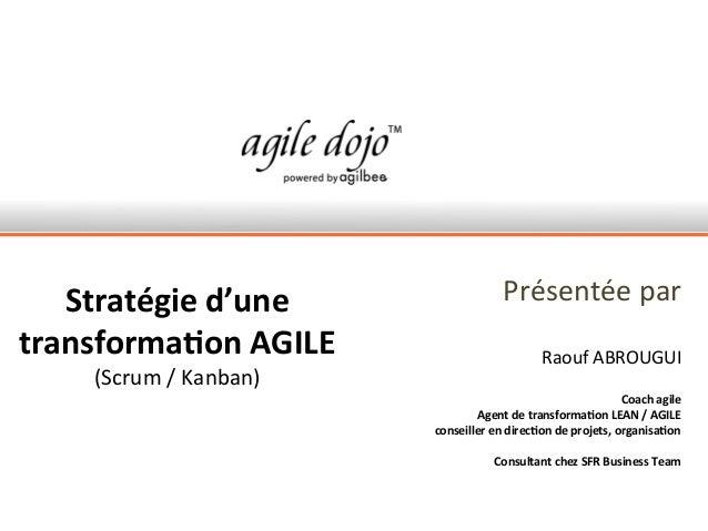 Présentée par Raouf ABROUGUI Coach agile Agent de transformation LEAN / AGILE conseiller en direction de projets, organisa...