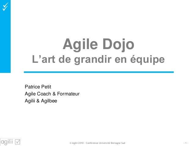  Agile Dojo L'art de grandir en équipe Patrice Petit Agile Coach & Formateur Agilii & Agilbee - 1 -© Agilii 2010 – Confé...
