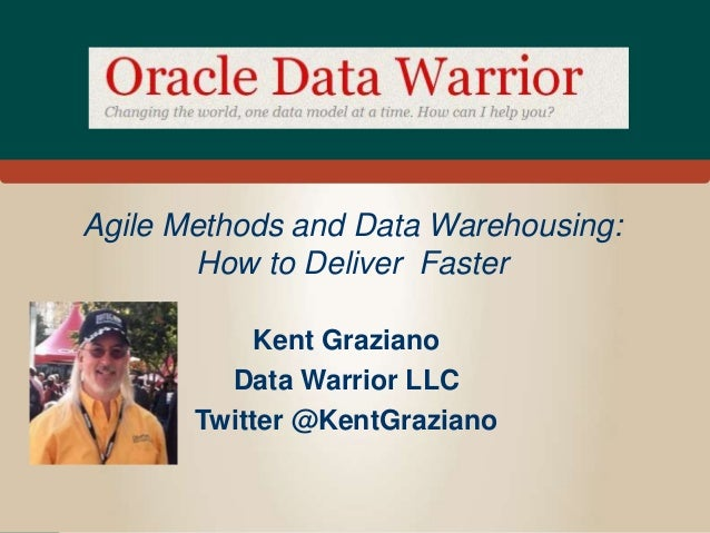 Agile Methods and Data Warehousing: How to Deliver Faster Kent Graziano Data Warrior LLC Twitter @KentGraziano