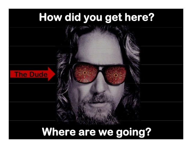 How did you get here? The Dude Where are we going?