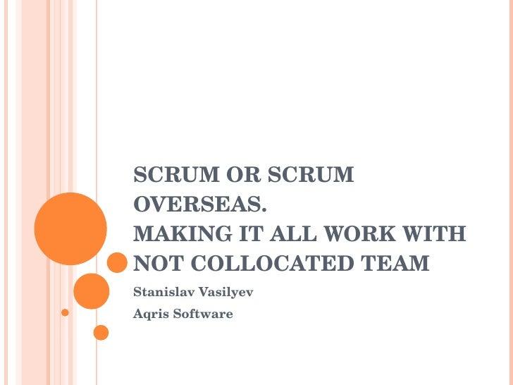 SCRUM OR SCRUM OVERSEAS.  MAKING IT ALL WORK WITH NOT COLLOCATED TEAM  Stanislav Vasilyev Aqris Software