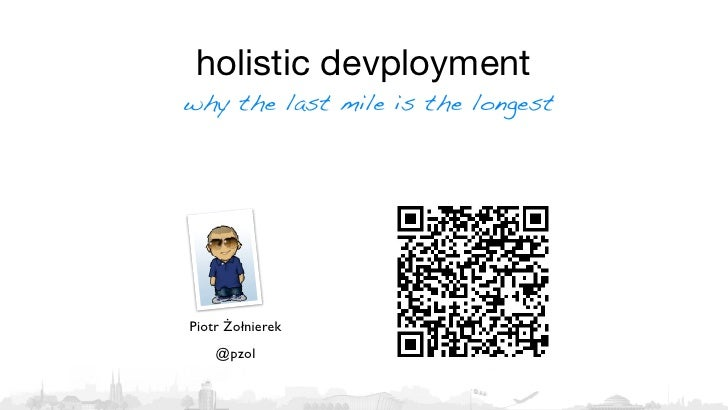holistic devploymentwhy the last mile is the longestPiotr Żołnierek    @pzol