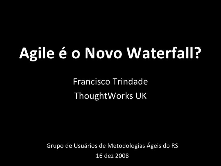 Agile é o Novo Waterfall? Grupo de Usuários de Metodologias Ágeis do RS 16 dez 2008 Francisco Trindade ThoughtWorks UK