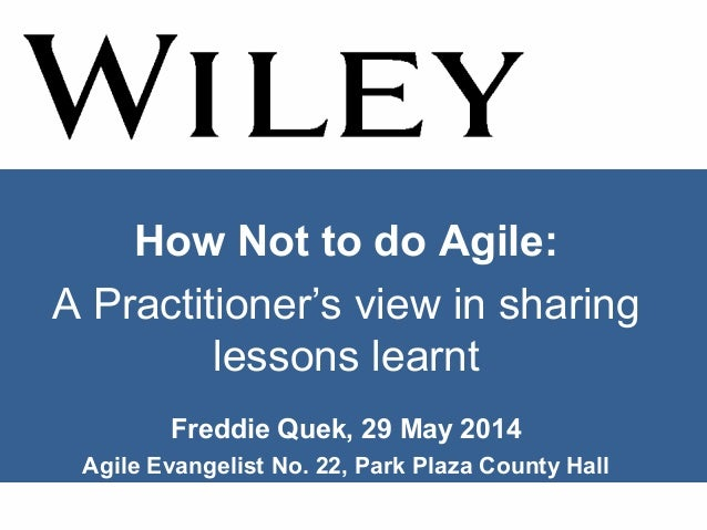 How Not to do Agile: A Practitioner's view in sharing lessons learnt Freddie Quek, 29 May 2014 Agile Evangelist No. 22, Pa...