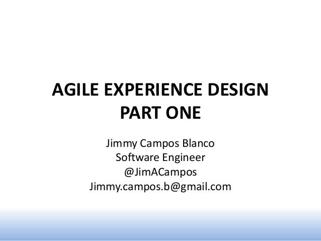 AGILE EXPERIENCE DESIGN        PART ONE      Jimmy Campos Blanco        Software Engineer         @JimACampos   Jimmy.camp...