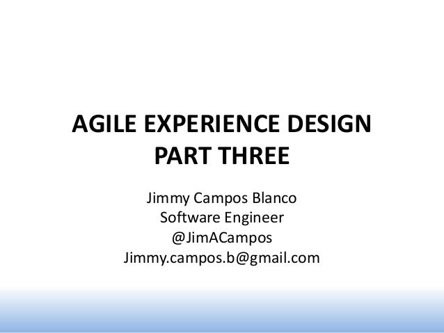 AGILE EXPERIENCE DESIGN       PART THREE      Jimmy Campos Blanco        Software Engineer         @JimACampos   Jimmy.cam...