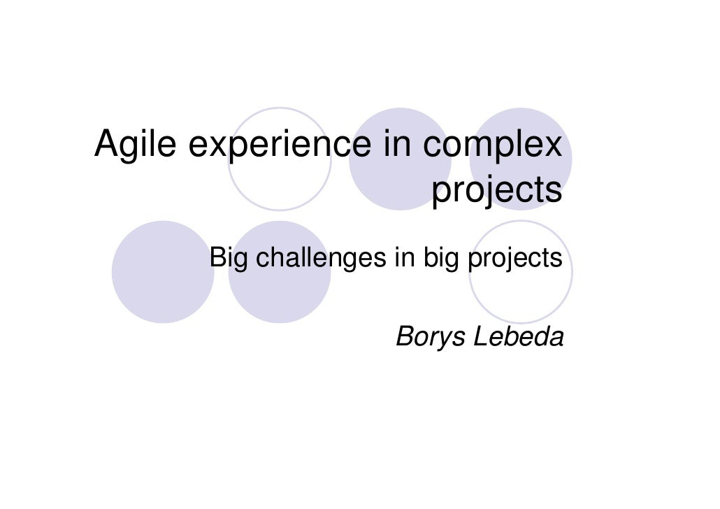 Agile experience in complex                     projects       Big challenges in big projects                       Borys ...