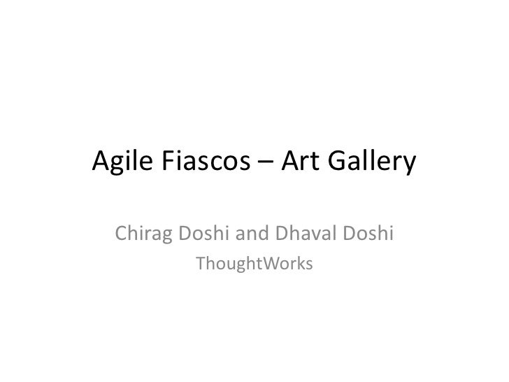 Agile Fiascos – Art Gallery<br />Chirag Doshi and Dhaval Doshi<br />ThoughtWorks<br />