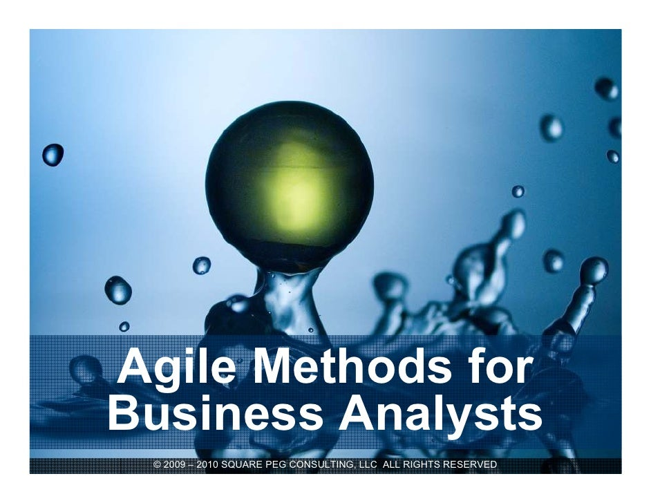 Agile Methods for Business Analysts  © 2009 – 2010 SQUARE PEG CONSULTING, LLC ALL RIGHTS RESERVED