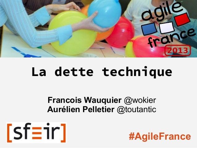 La dette techniqueFrancois Wauquier @wokierAurélien Pelletier @toutantic#AgileFrance
