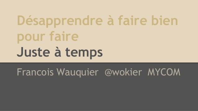 Désapprendre à faire bien pour faire Juste à temps Francois Wauquier @wokier MYCOM