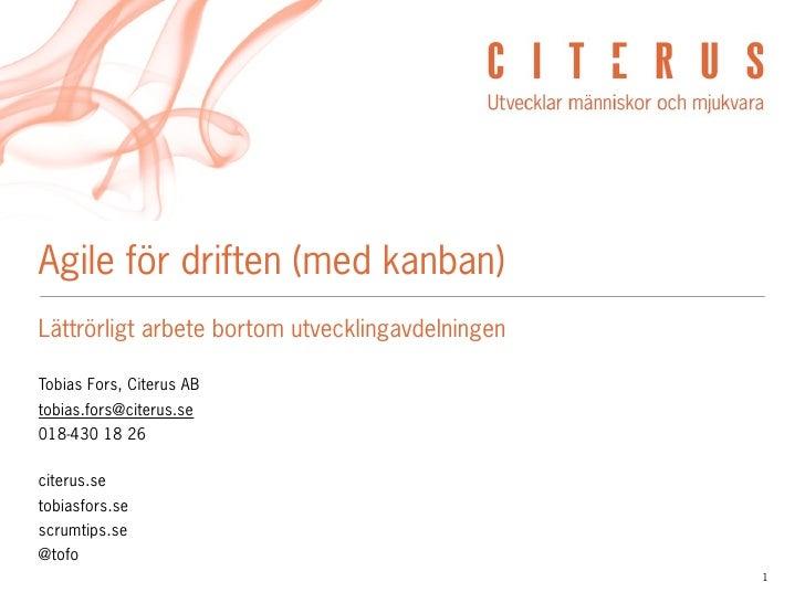 Agile för driften (med kanban) Lättrörligt arbete bortom utvecklingavdelningen  Tobias Fors, Citerus AB tobias.fors@citeru...