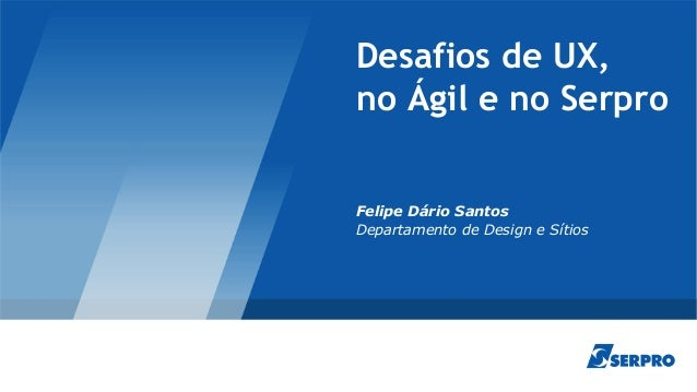Desafios de UX, no Ágil e no Serpro Felipe Dário Santos Departamento de Design e Sítios