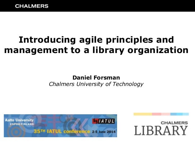 Introducing agile principles and management to a library organization Daniel Forsman Chalmers University of Technology