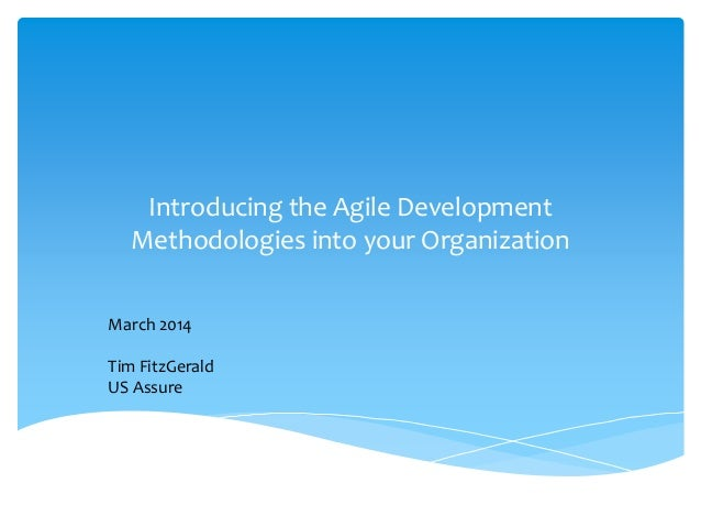 Introducing the Agile Development Methodologies into your Organization March 2014 Tim FitzGerald US Assure