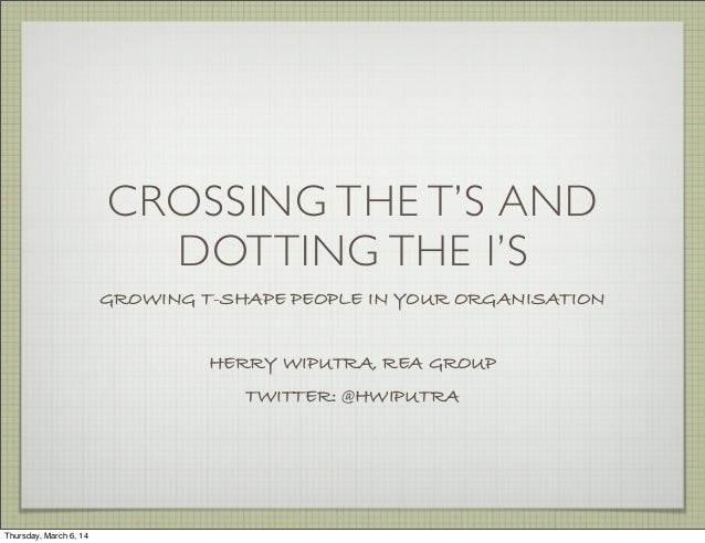 CROSSING THE T'S AND DOTTING THE I'S GROWING T-SHAPE PEOPLE IN YOUR ORGANISATION HERRY WIPUTRA, REA GROUP TWITTER: @HWIPUT...