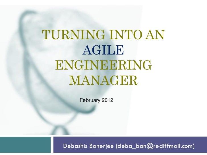 TURNING INTO AN    AGILE ENGINEERING   MANAGER       February 2012  Debashis Banerjee (deba_ban@rediffmail.com)