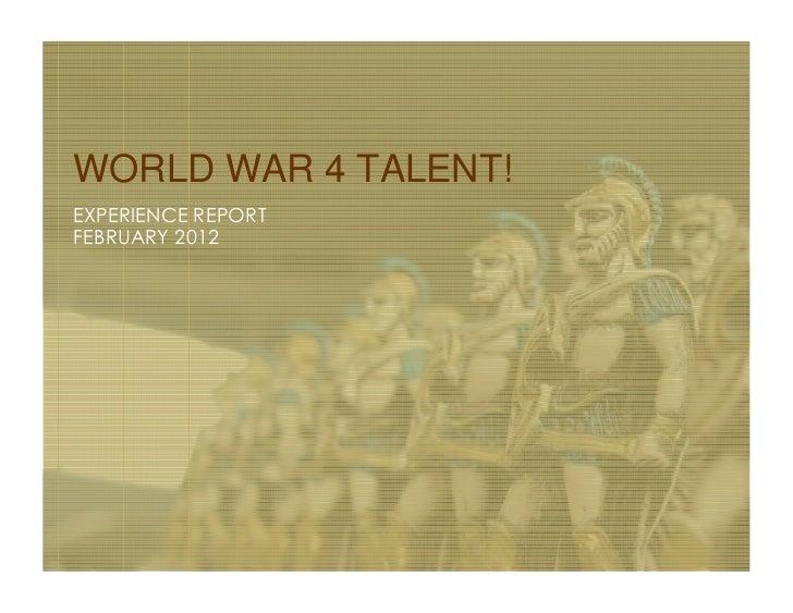 WORLD WAR 4 TALENT!EXPERIENCE REPORTFEBRUARY 2012