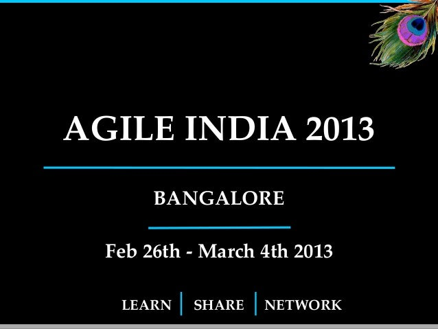 AGILE INDIA 2013       BANGALORE  Feb 26th - March 4th 2013   LEARN   SHARE   NETWORK              1