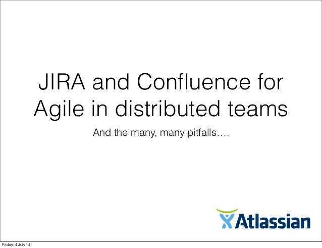 JIRA and Confluence for Agile in distributed teams And the many, many pitfalls…. Friday, 4 July 14