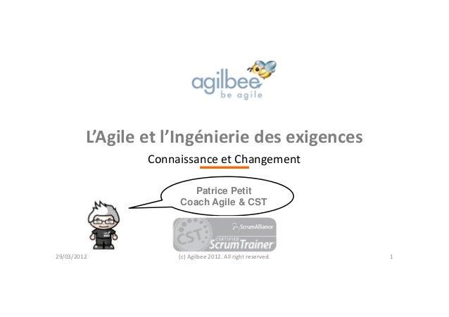 L'Agile et l'Ingénierie des exigences Connaissance et Changement (c) Agilbee 2012. All right reserved. Patrice Petit Coach...