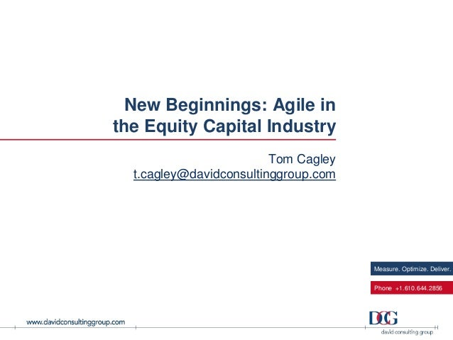 New Beginnings: Agile in the Equity Capital Industry Tom Cagley t.cagley@davidconsultinggroup.com  Measure. Optimize. Deli...