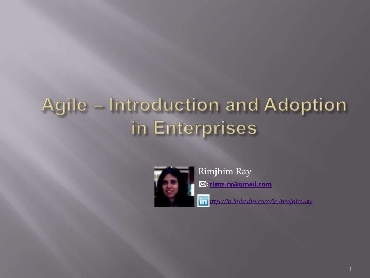 Agile – Introduction and Adoption in Enterprises<br />1<br />Rimjhim Ray<br />: rimz.ry@gmail.com<br />       http://in.l...
