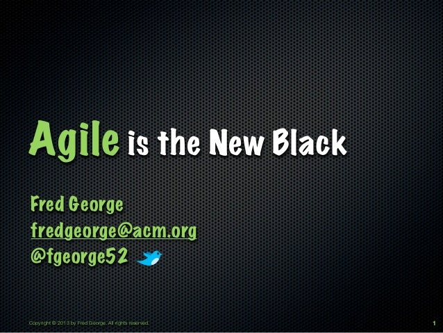 Agile is the New BlackFred Georgefredgeorge@acm.org@fgeorge52Copyright © 2013 by Fred George. All rights reserved.   1