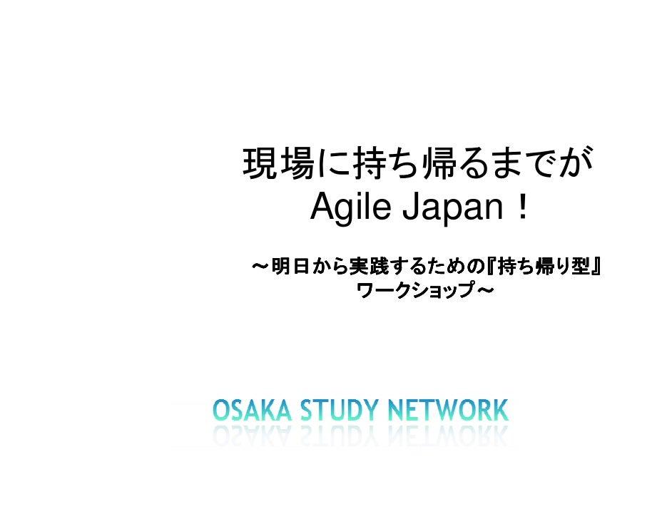 現場に持ち帰るまでが   Agile Japan! ~明日から実践するための『持ち帰り型』  明日から実践するための『    から実践するための      ワークショップ~      ワークショップ~