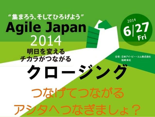 Agile Japan2014 クロージングセッション