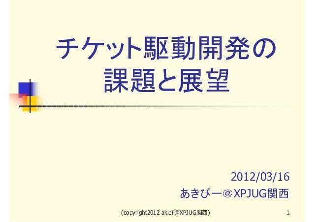 チケット駆動開発の 課題と展望  2012/03/16 あきぴー@XPJUG関西 (copyright2012 akipii@XPJUG関西)  1