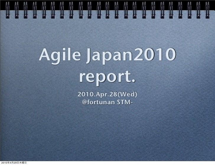 Agile Japan2010                      report.                     2010.Apr.28(Wed)                      @fortunan STM-     ...