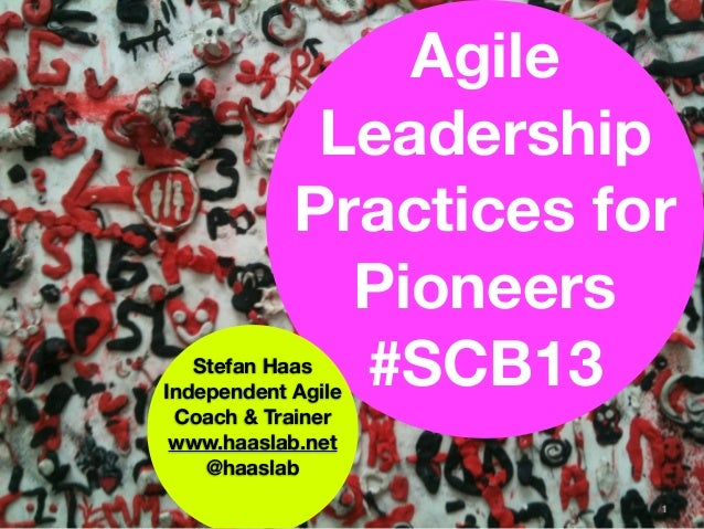 Agile             Leadership            Practices for              Pioneers   Stefan Haas              #SCB13Independent A...