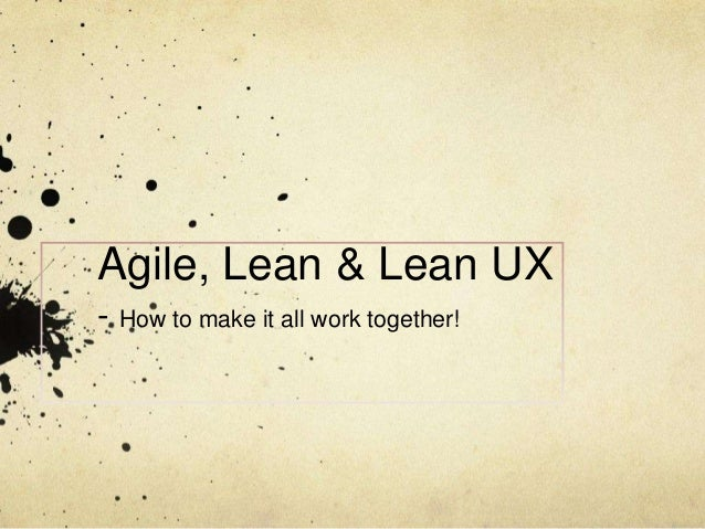 Agile + Lean Startup principles + Lean UX -> How to make it all work together!