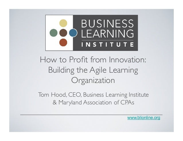www.blionline.org How to Profit from Innovation:	  Building the Agile Learning Organization	  Tom Hood, CEO, Business Learn...