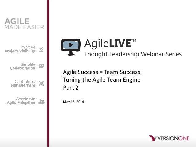Agile Success = Team Success: Tuning the Agile Team Engine Part 2 May 13, 2014