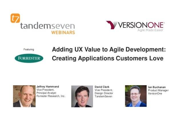 Adding UX Value to Agile Development: Creating Applications Customers Love  Jeffrey Hammond Vice President, Principal Anal...