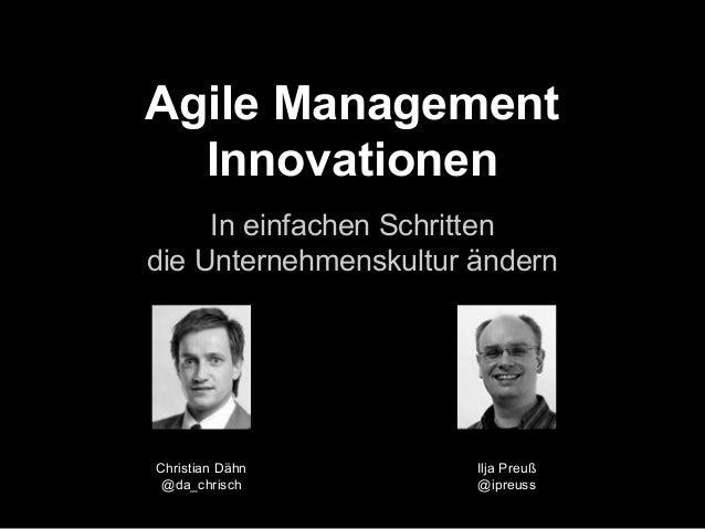 Agile Management  Innovationen  In einfachen Schritten  die Unternehmenskultur ändern  Ilja Preuß  @ipreuss  Christian Däh...