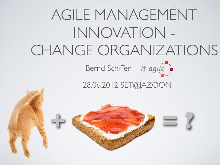 AGILE MANAGEMENT    INNOVATION -CHANGE ORGANIZATIONS      Bernd Schiffer      28.06.2012 SET@JAZOON  +                    ...