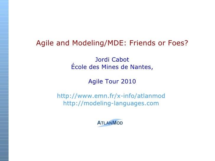 Agile and Modeling/MDE: Friends or Foes?   Jordi Cabot École des Mines de Nantes, Agile Tour 2010 http:// www.emn.fr/x-i...