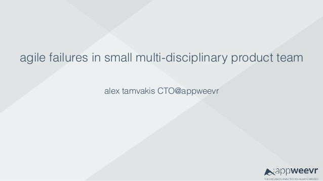 THE DISCUSSION ANALYTICSYOU ALWAYS WANTED agile failures in small multi-disciplinary product team alex tamvakis CTO@appwee...
