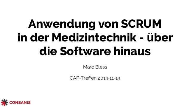 Anwendung von SCRUM  in der Medizintechnik - über  die Software hinaus  Marc Bless  CAP-Treffen 2014-11-13