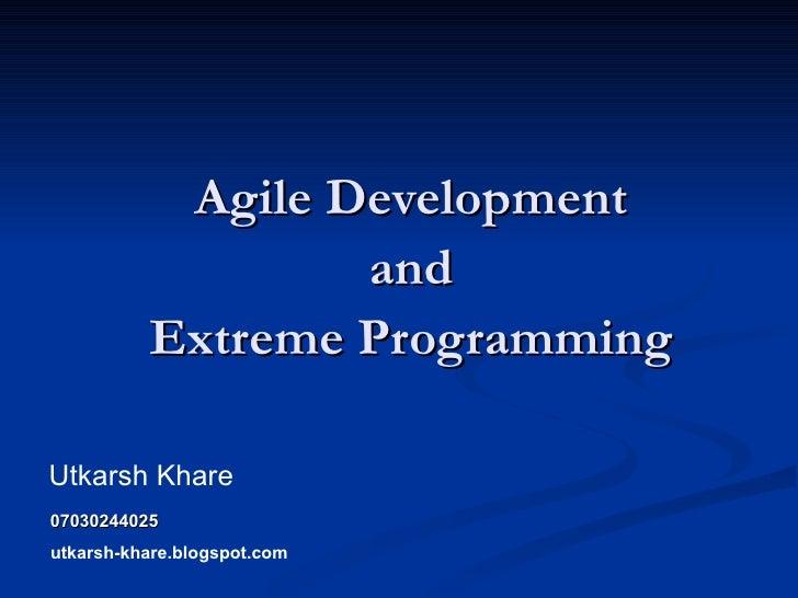 Agile Development  and  Extreme Programming  Utkarsh Khare 07030244025 utkarsh-khare.blogspot.com