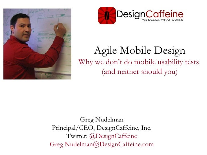 Agile Mobile Design         Why we don't do mobile usability tests              (and neither should you)          Greg Nud...