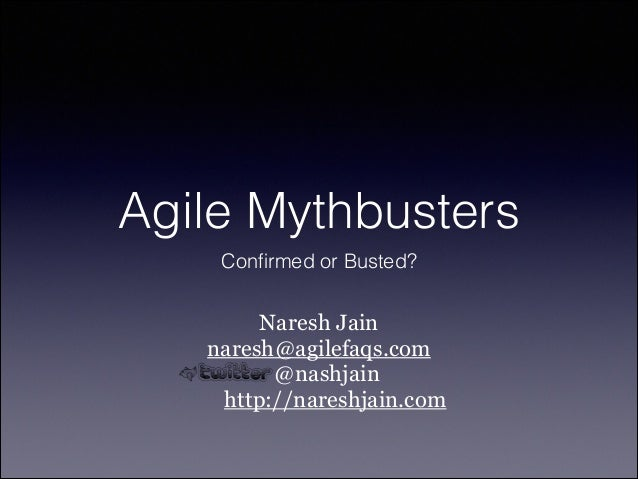 Agile Mythbusters Confirmed or Busted?  Naresh Jain naresh@agilefaqs.com @nashjain http://nareshjain.com